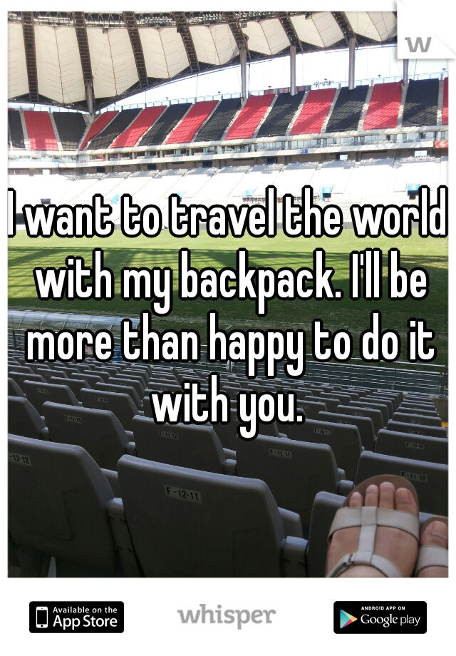 I want to travel the world with my backpack. I'll be more than happy to do it with you.