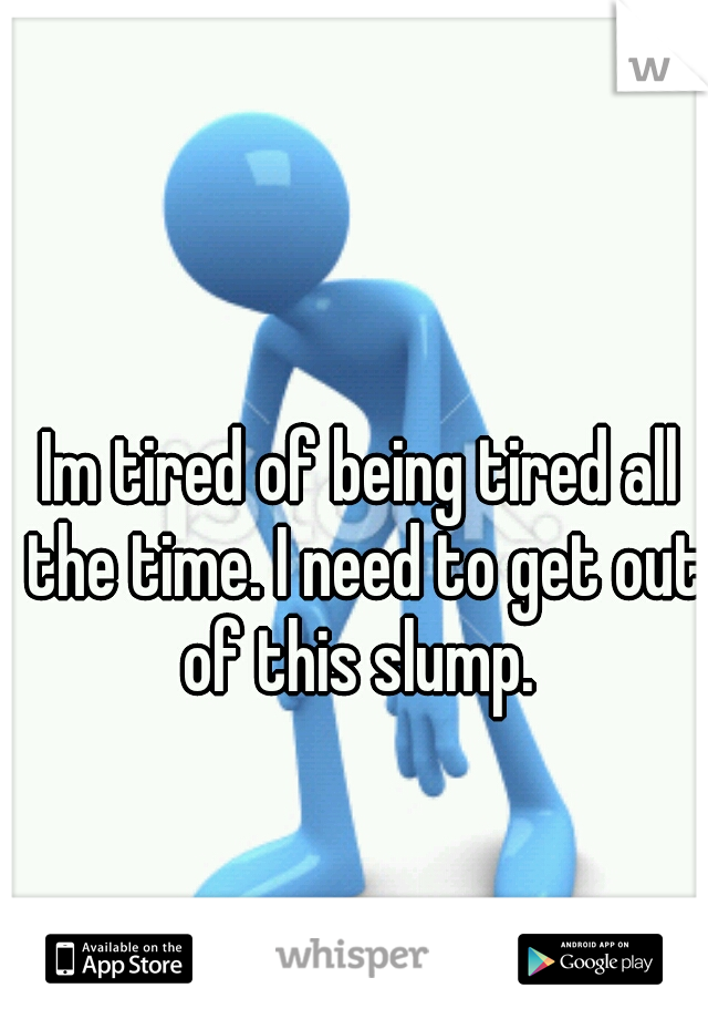 Im tired of being tired all the time. I need to get out of this slump.