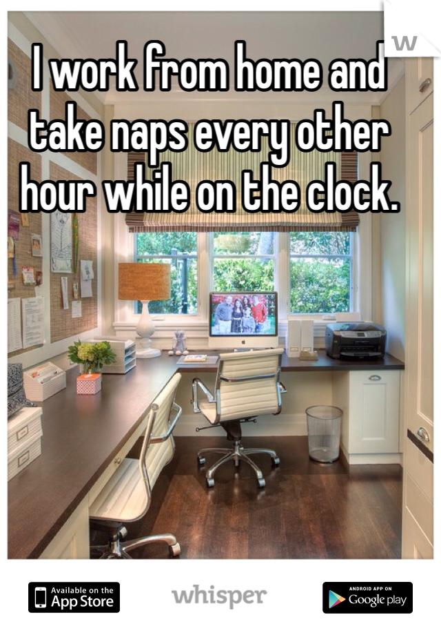 I work from home and take naps every other hour while on the clock.