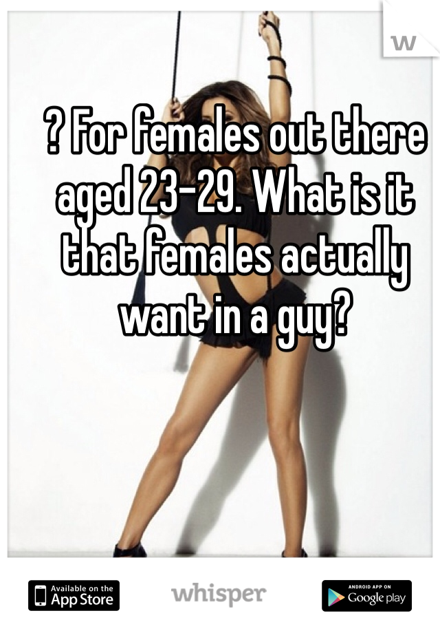 ? For females out there aged 23-29. What is it that females actually want in a guy?