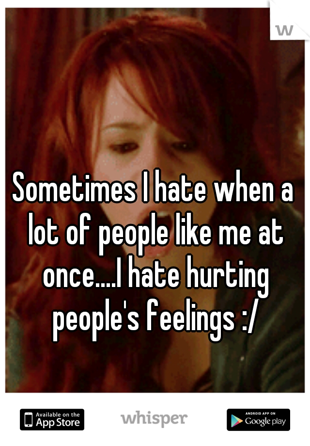 Sometimes I hate when a lot of people like me at once....I hate hurting people's feelings :/