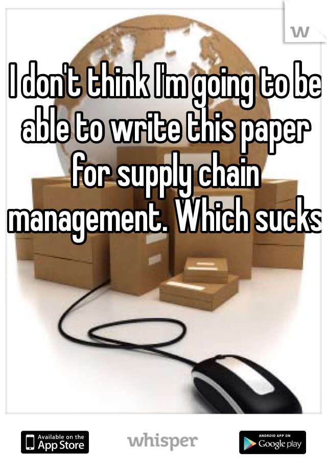 I don't think I'm going to be able to write this paper for supply chain management. Which sucks