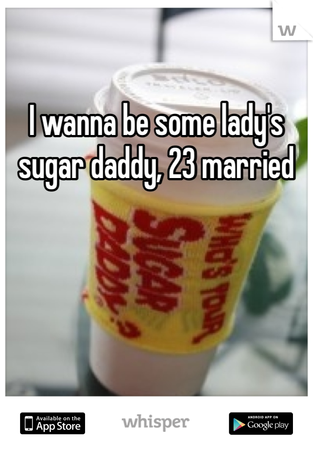 I wanna be some lady's sugar daddy, 23 married