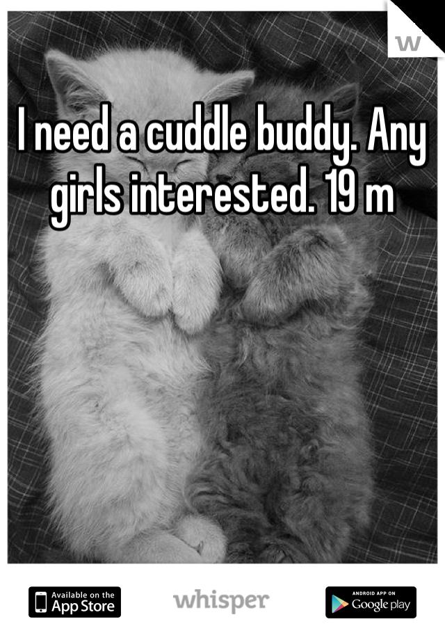 I need a cuddle buddy. Any girls interested. 19 m