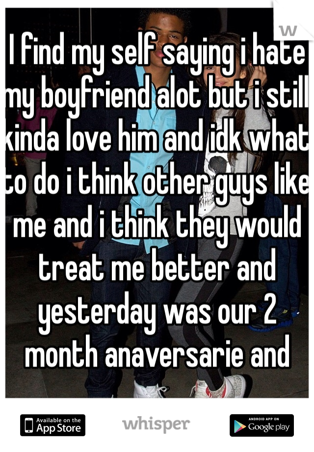 I find my self saying i hate my boyfriend alot but i still kinda love him and idk what to do i think other guys like me and i think they would treat me better and yesterday was our 2 month anaversarie and