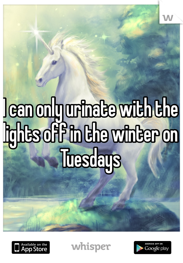 I can only urinate with the lights off in the winter on Tuesdays