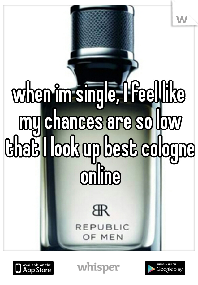 when im single, I feel like my chances are so low that I look up best cologne online