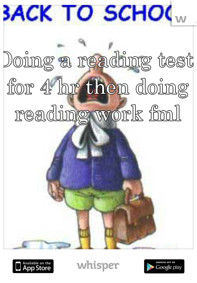 Doing a reading test for 4 hr then doing reading work fml