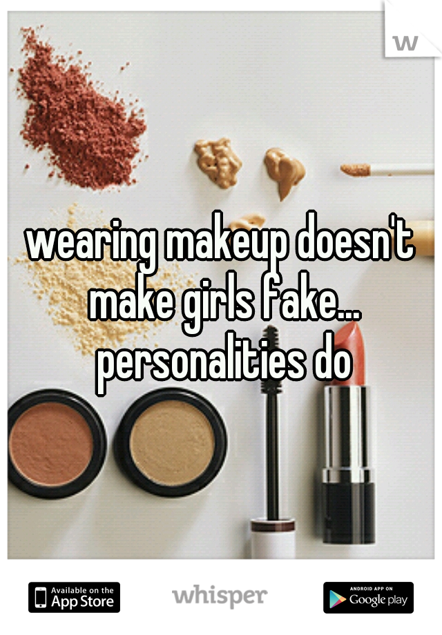 wearing makeup doesn't make girls fake... personalities do