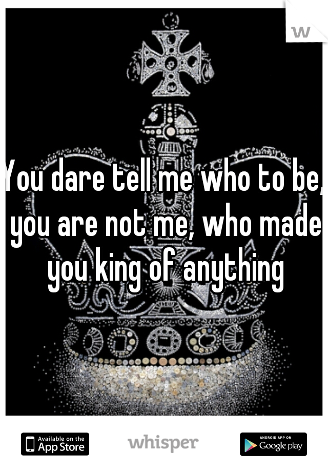 You dare tell me who to be, you are not me, who made you king of anything