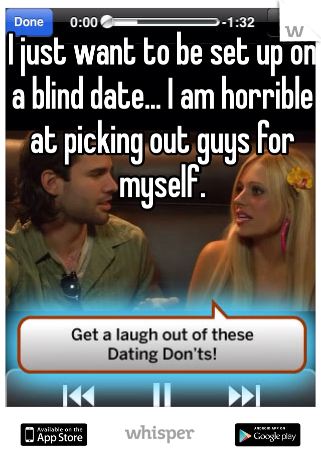 I just want to be set up on a blind date... I am horrible at picking out guys for myself.