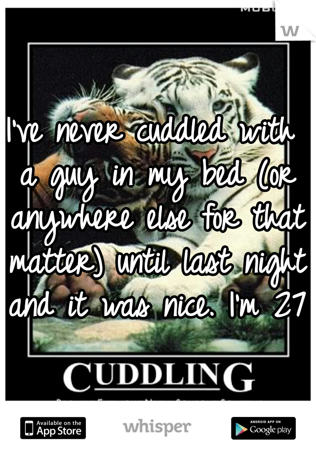 I've never cuddled with a guy in my bed (or anywhere else for that matter) until last night and it was nice. I'm 27.