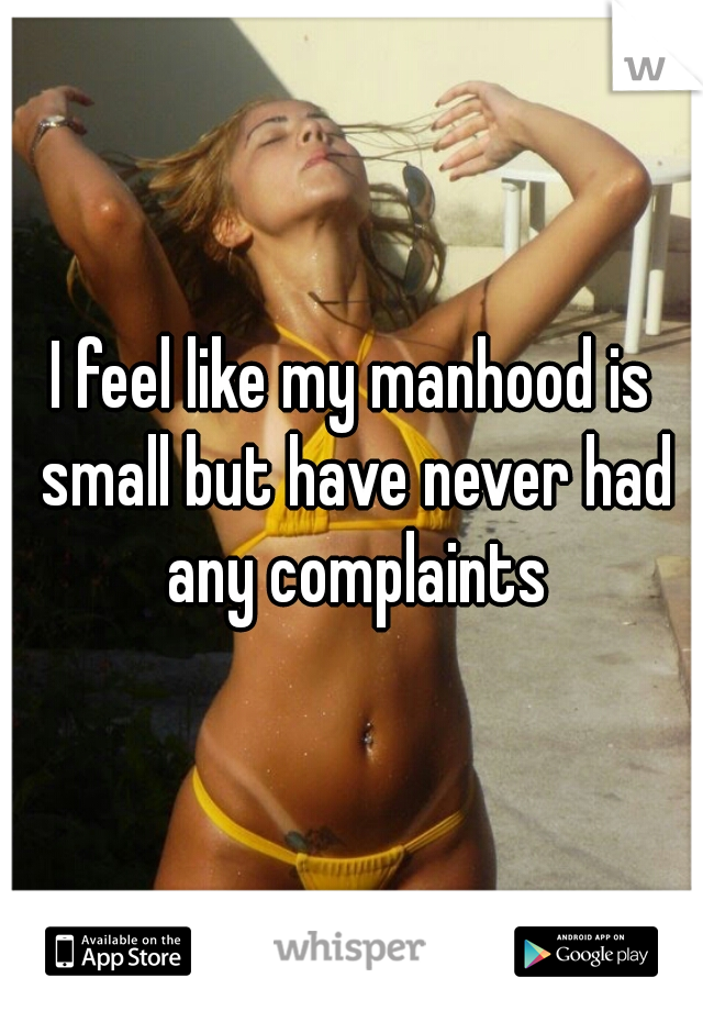 I feel like my manhood is small but have never had any complaints