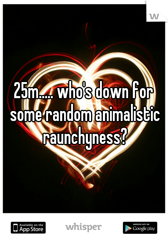 25m..... who's down for some random animalistic raunchyness?