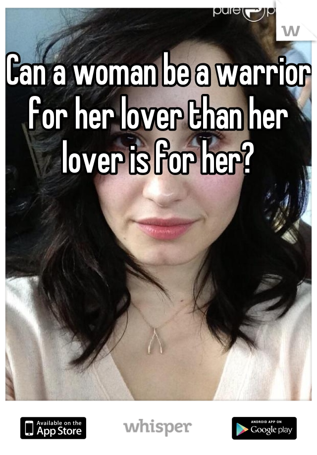 Can a woman be a warrior for her lover than her lover is for her?