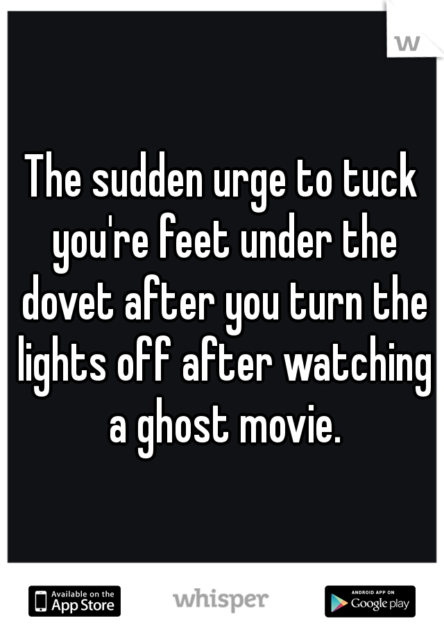 The sudden urge to tuck you're feet under the dovet after you turn the lights off after watching a ghost movie.
