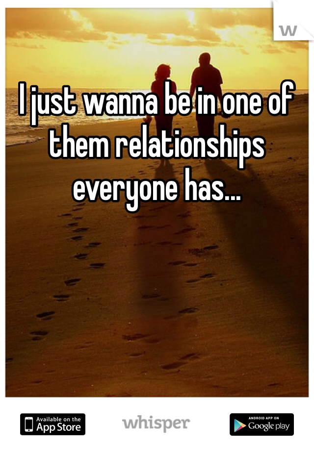 I just wanna be in one of them relationships everyone has...