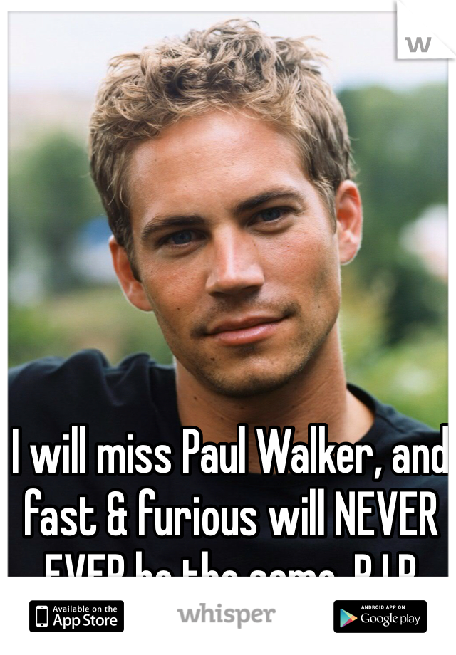I will miss Paul Walker, and fast & furious will NEVER EVER be the same. R.I.P