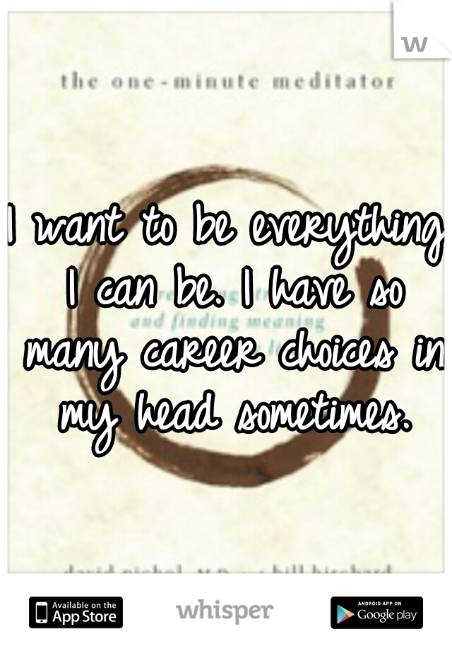 I want to be everything I can be. I have so many career choices in my head sometimes.