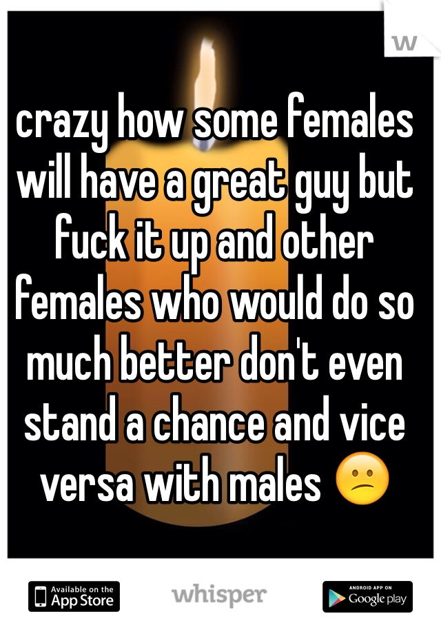 crazy how some females will have a great guy but fuck it up and other females who would do so much better don't even stand a chance and vice versa with males 😕