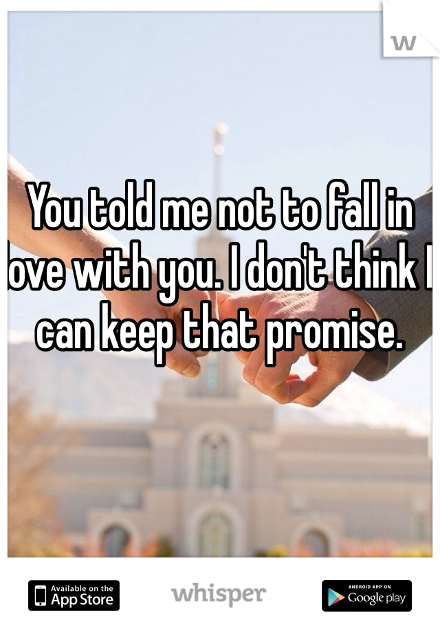 You told me not to fall in love with you. I don't think I can keep that promise.