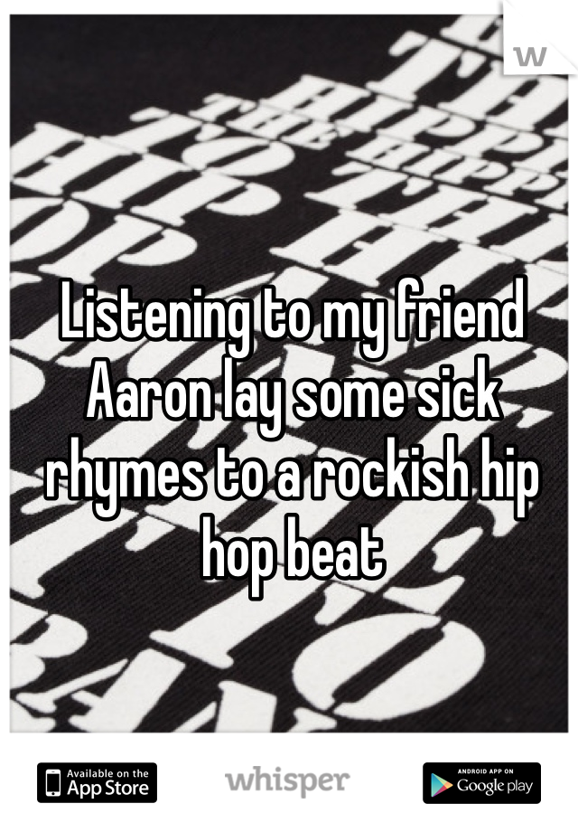 Listening to my friend Aaron lay some sick rhymes to a rockish hip hop beat