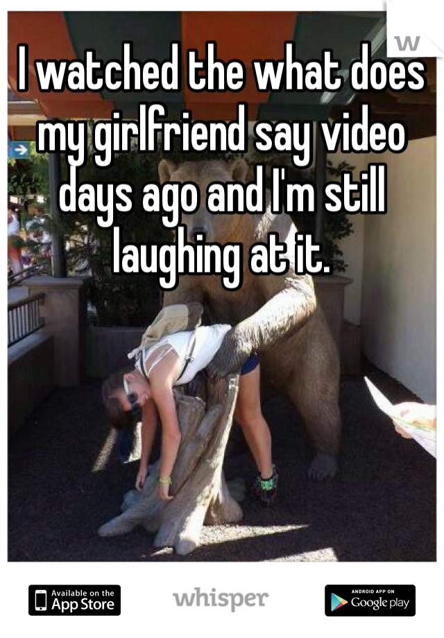I watched the what does my girlfriend say video days ago and I'm still laughing at it.