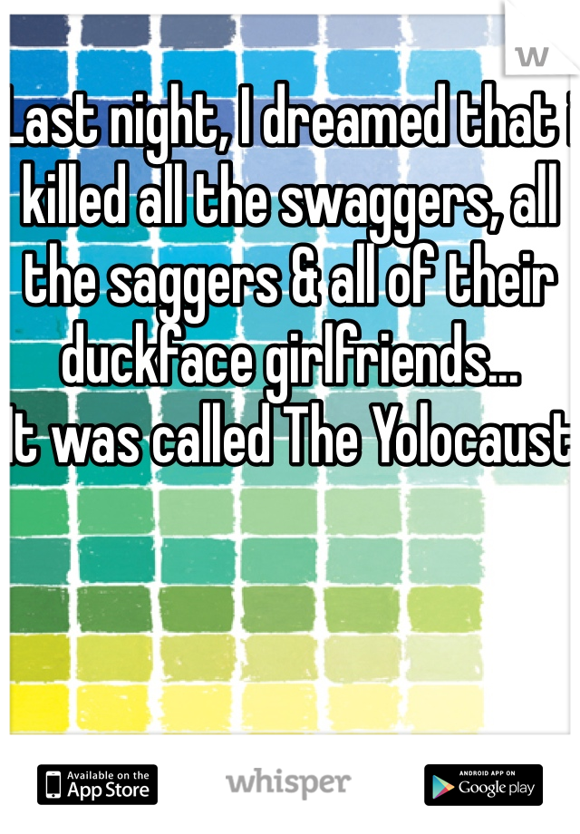 Last night, I dreamed that i killed all the swaggers, all the saggers & all of their duckface girlfriends... It was called The Yolocaust