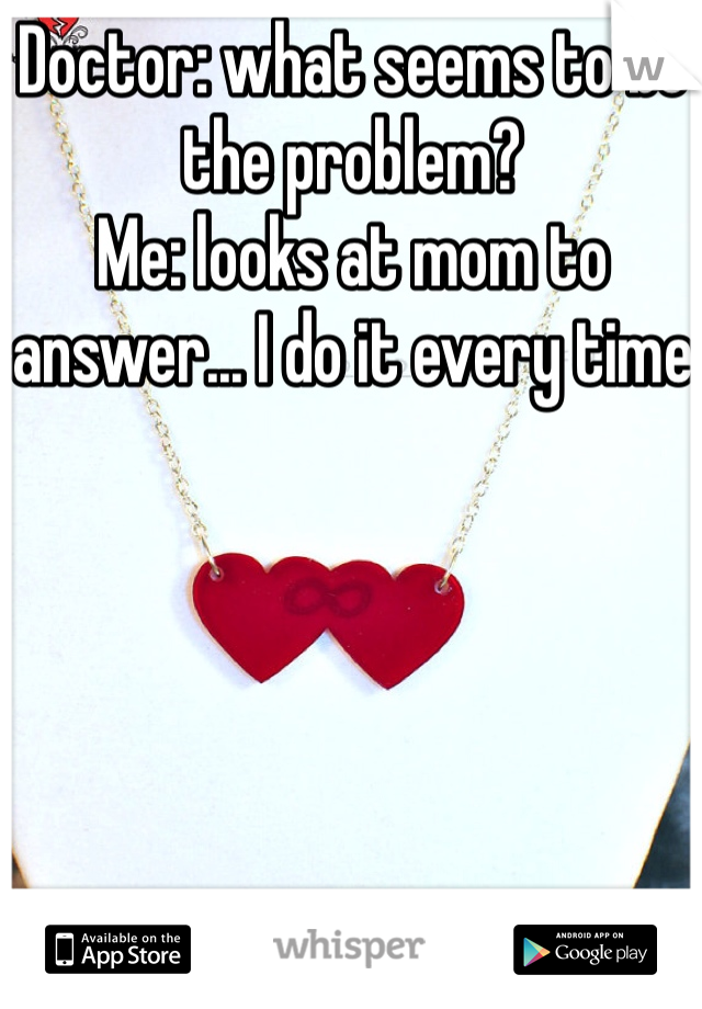 Doctor: what seems to be the problem? Me: looks at mom to answer... I do it every time