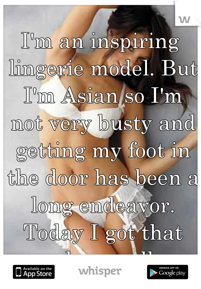 I'm an inspiring lingerie model. But I'm Asian so I'm not very busty and getting my foot in the door has been a long endeavor. Today I got that phone call