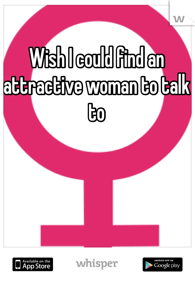 Wish I could find an attractive woman to talk to