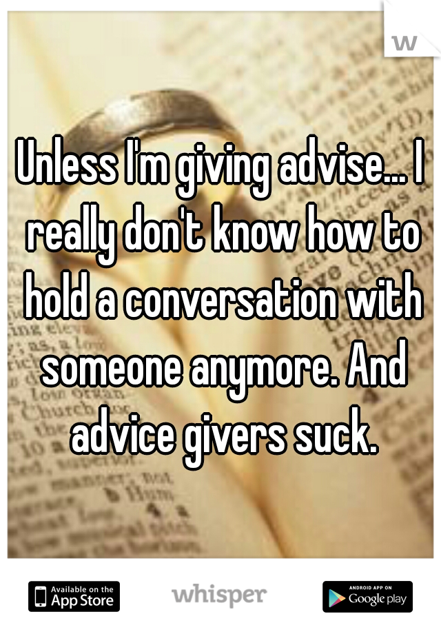 Unless I'm giving advise... I really don't know how to hold a conversation with someone anymore. And advice givers suck.