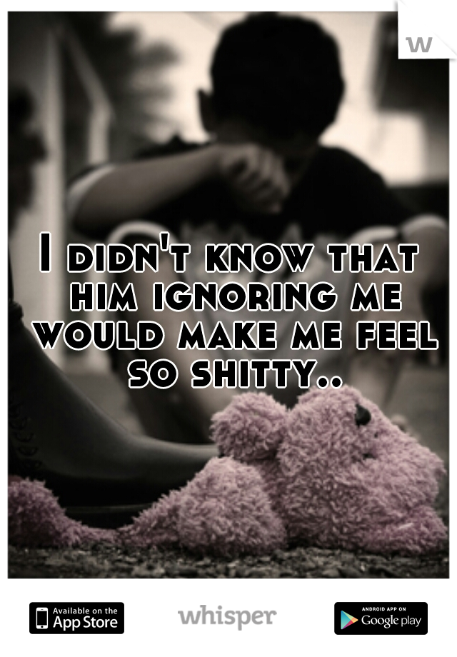 I didn't know that him ignoring me would make me feel so shitty..