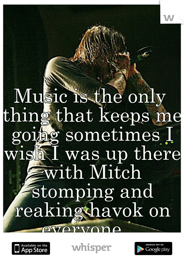 Music is the only thing that keeps me going sometimes I wish I was up there with Mitch stomping and reaking havok on everyone ...