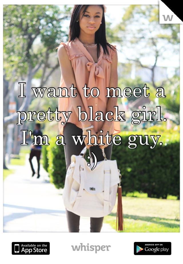 I want to meet a pretty black girl.  I'm a white guy.  :)
