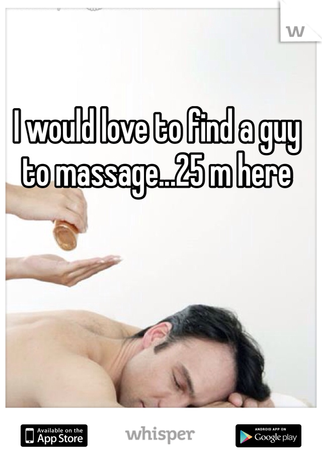 I would love to find a guy to massage...25 m here