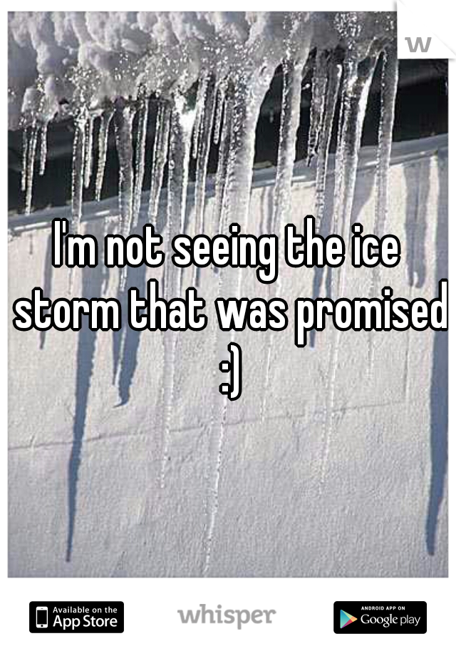 I'm not seeing the ice storm that was promised :)