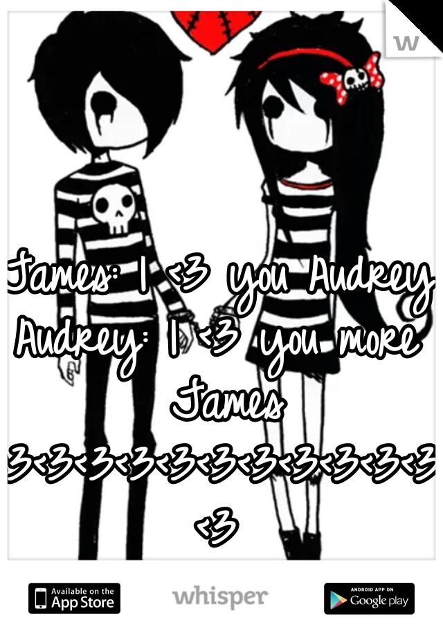 James: I <3 you Audrey  Audrey: I <3 you more James <3<3<3<3<3<3<3<3<3<3<3<3