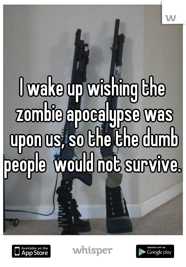 I wake up wishing the zombie apocalypse was upon us, so the the dumb people  would not survive.