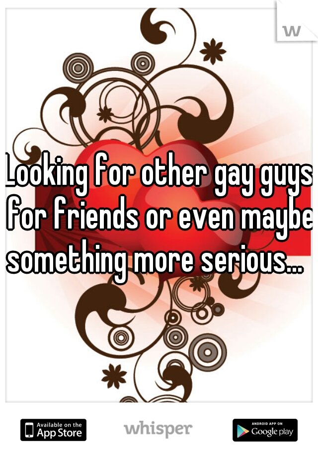 Looking for other gay guys for friends or even maybe something more serious...