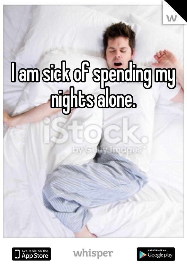 I am sick of spending my nights alone.