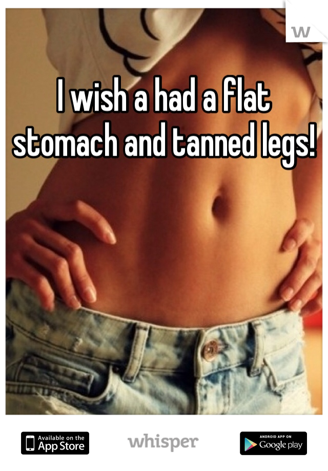 I wish a had a flat stomach and tanned legs!