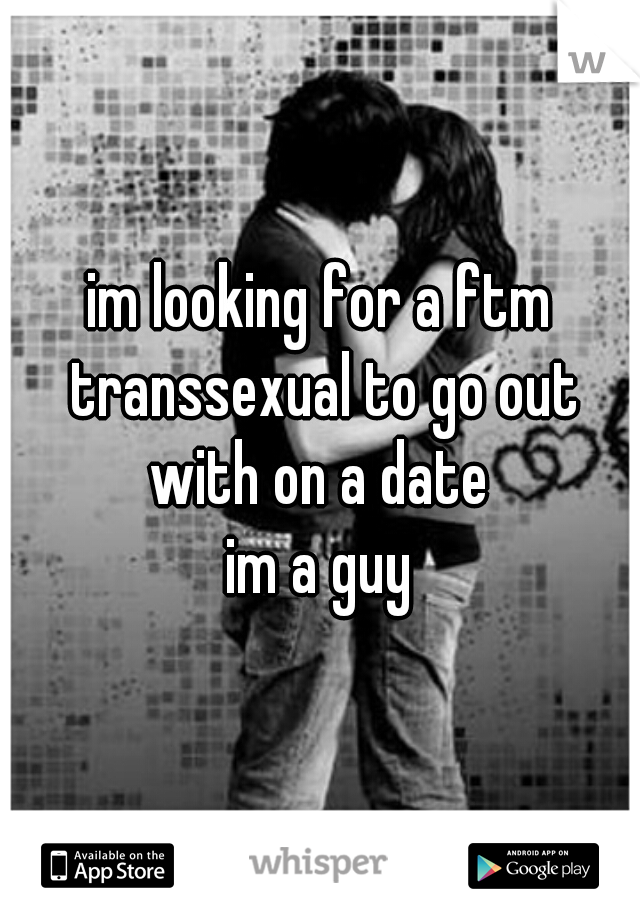 im looking for a ftm transsexual to go out with on a date  im a guy