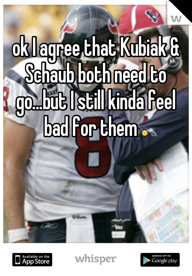 ok I agree that Kubiak & Schaub both need to go...but I still kinda feel bad for them 😕