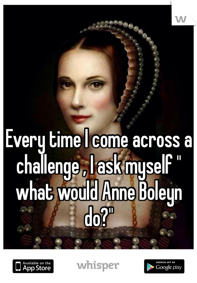 "Every time I come across a challenge , I ask myself "" what would Anne Boleyn do?"""