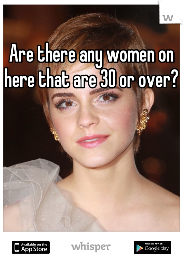Are there any women on here that are 30 or over?