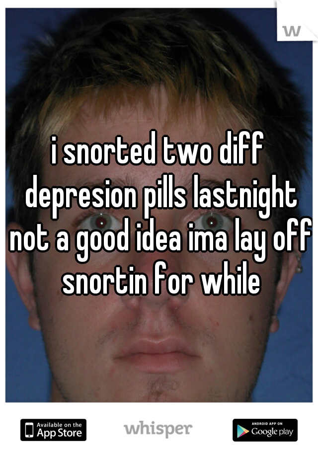i snorted two diff depresion pills lastnight not a good idea ima lay off snortin for while