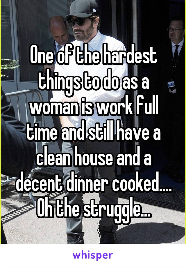 One of the hardest things to do as a woman is work full time and still have a clean house and a decent dinner cooked.... Oh the struggle...
