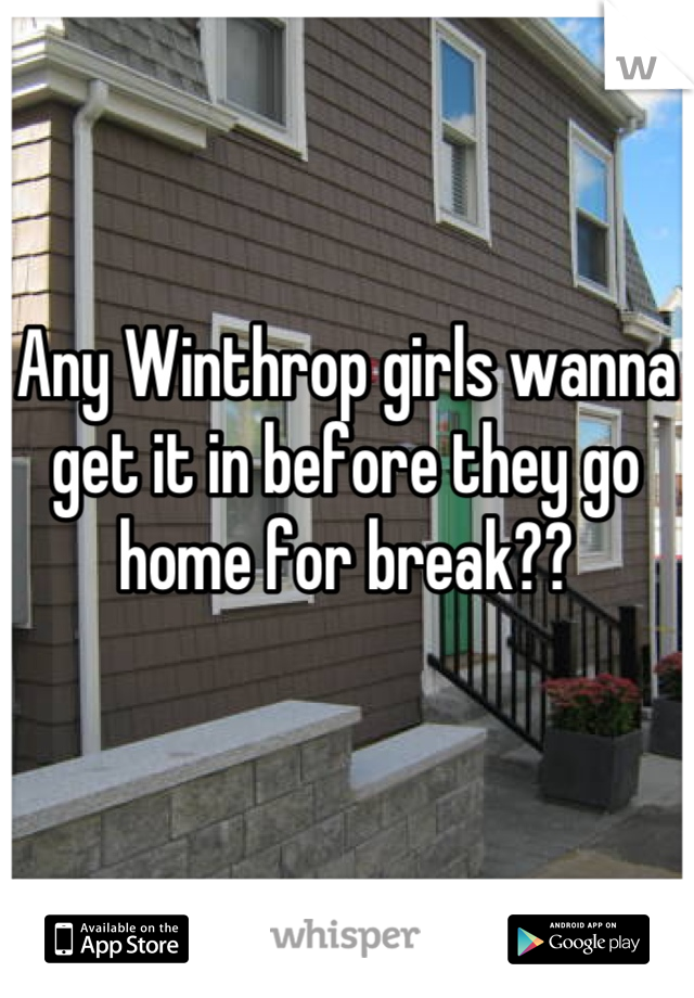 Any Winthrop girls wanna get it in before they go home for break??