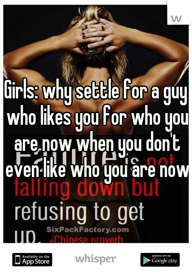 Girls: why settle for a guy who likes you for who you are now when you don't even like who you are now?